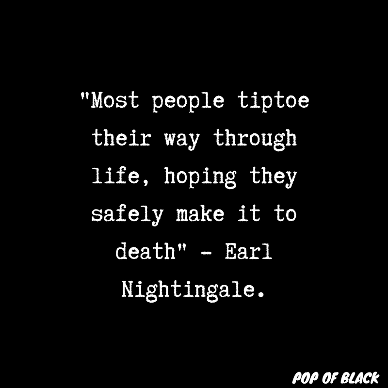 _Most people tiptoe their way through life, hoping they safely make it to death_ - Earl Nightingale..png
