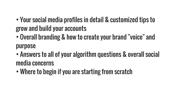 "• Your social media profiles in detail & customized tips to grow and build your accounts • Overall branding & how to create your brand ""voice"" and purpose • Answers to all of your algorithm questions & overall social media concerns • Where to begin if you are starting from scratch"